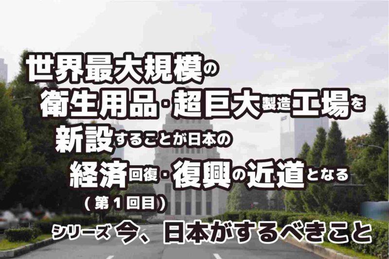 シリーズ第1回目 世界最大規模の衛生用品製造工場(超巨大工場)を新設することが経済回復・復興の近道となる 今、日本がするべきこと
