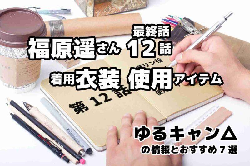 ゆるキャン△ 第12話 最終話 福原遥さん