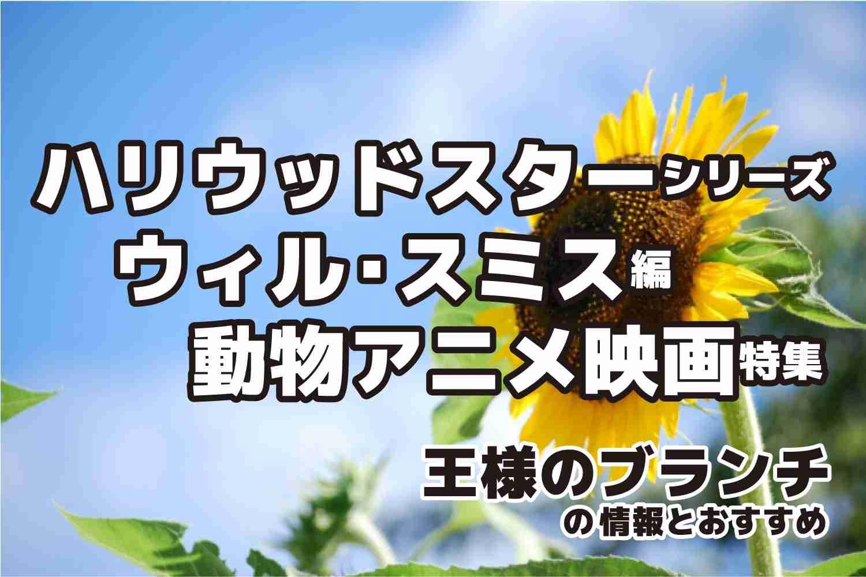 王様のブランチ ハリウッドスター ウィルスミス 動物アニメ 映画 特集