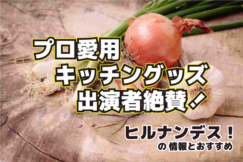 ヒルナンデス プロ愛用 キッチングッズ