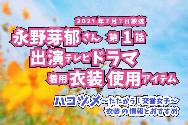 ハコヅメ〜たたかう!交番女子〜 永野芽郁さん ドラマ 衣装 2021年7月7日放送