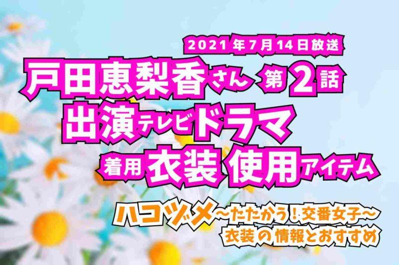 ハコヅメ〜たたかう!交番女子〜 戸田恵梨香さん ドラマ 衣装 2021年7月14日放送