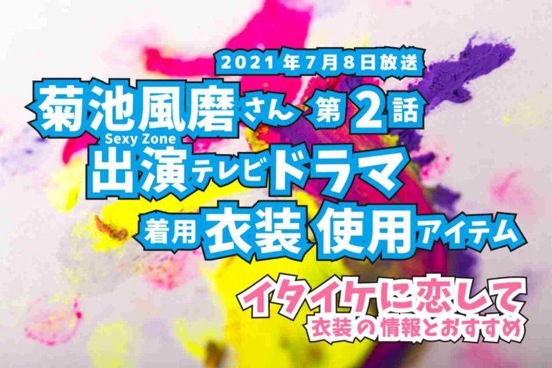 イタイケに恋して 菊池風磨さん ドラマ 衣装 2021年7月8日放送