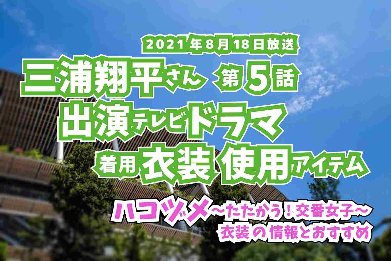 ハコヅメ〜たたかう!交番女子〜 三浦翔平さん ドラマ 衣装 2021年8月18日放送