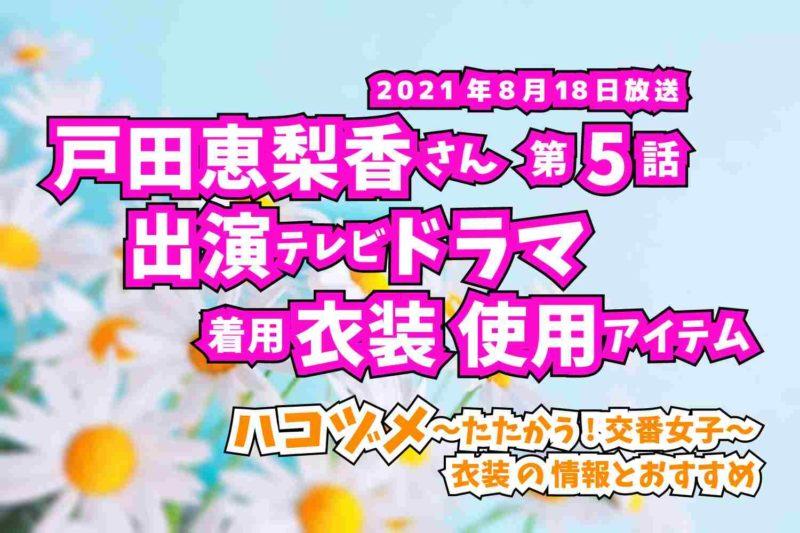 ハコヅメ〜たたかう!交番女子〜 戸田恵梨香さん ドラマ 衣装 2021年8月18日放送