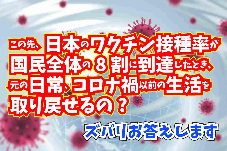 ズバリお答えします なぜ、ワクチン接種率が日本全体の8割に到達したとき元の生活に戻せるの さよなら新型コロナウイルス