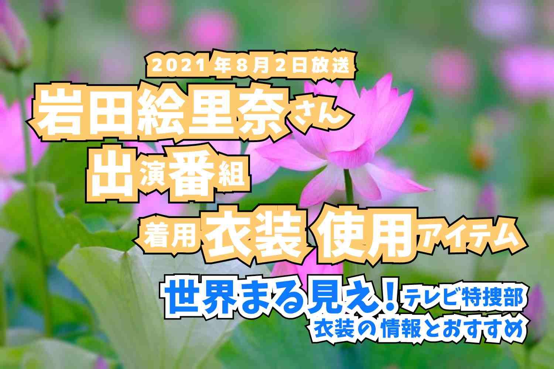 世界まる見え!テレビ特捜部 岩田絵里奈さん 番組 衣装 2021年8月2日放送