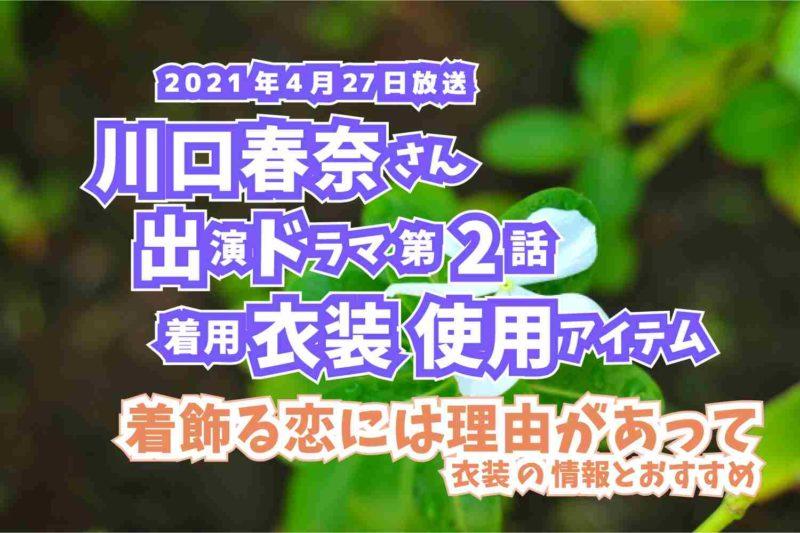 着飾る恋には理由があって 川口春奈さん ドラマ 衣装 2021年4月27日放送