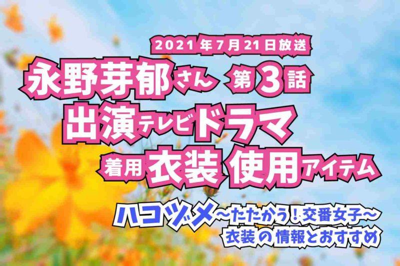 ハコヅメ〜たたかう!交番女子〜 永野芽郁さん ドラマ 衣装 2021年7月21日放送