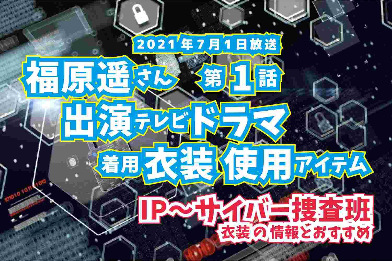 IP〜サイバー捜査班 福原遥さん ドラマ 衣装 2021年7月1日放送