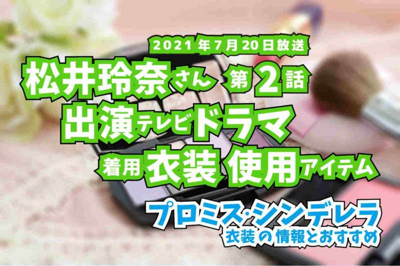 プロミス・シンデレラ 松井玲奈さん ドラマ 衣装 2021年7月20日放送