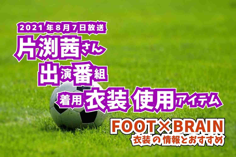 FOOT×BRAIN 片渕茜さん 番組 衣装 2021年8月7日放送