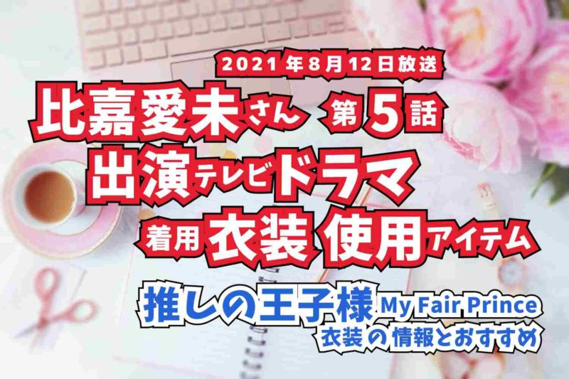 推しの王子様  比嘉愛未さん ドラマ 衣装 2021年8月12日放送