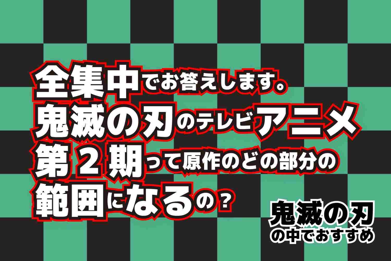 ネタバレ注意 鬼滅の刃 テレビアニメ 第2期(セカンドシーズン) どの範囲になるの? 個人的な解説・見解